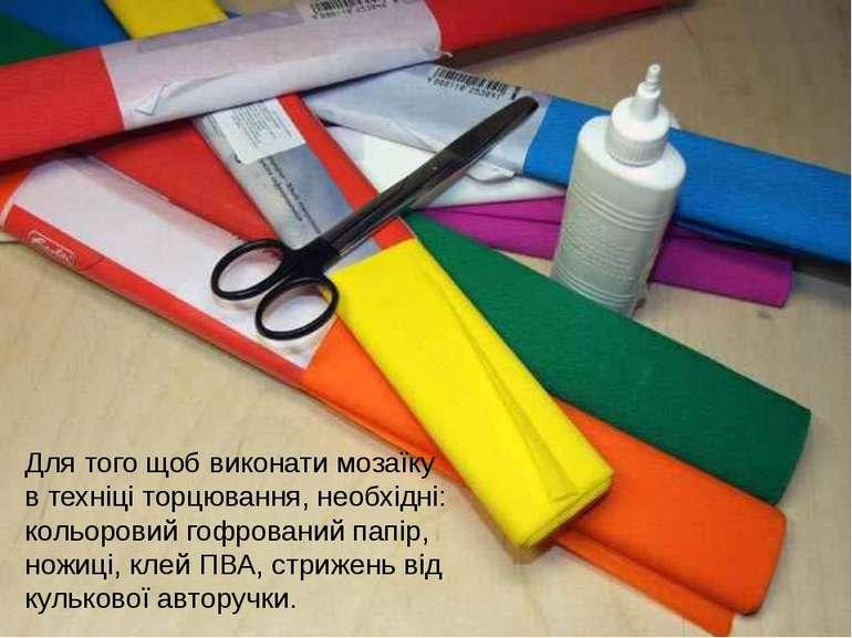 Для того щоб виконати мозаїку в техніці торцювання, необхідні: кольоровий гоф...