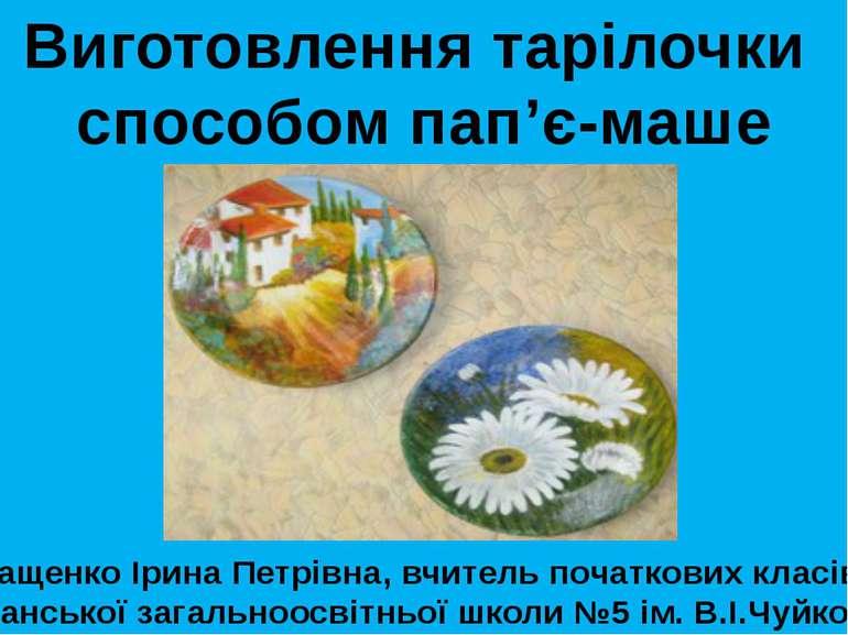Виготовлення тарілочки способом пап'є-маше Кащенко Ірина Петрівна, вчитель по...
