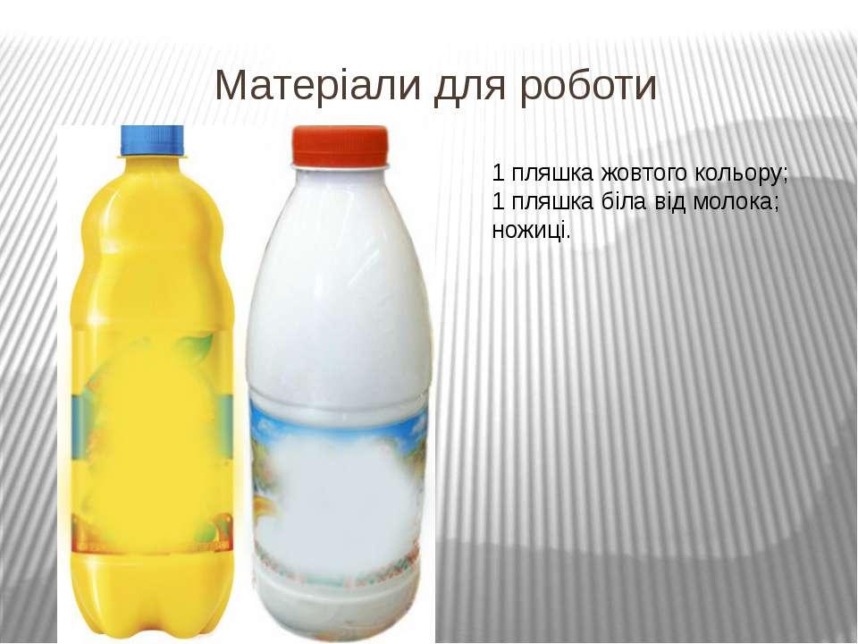 Матеріали для роботи 1 пляшка жовтого кольору; 1 пляшка біла від молока; ножиці.