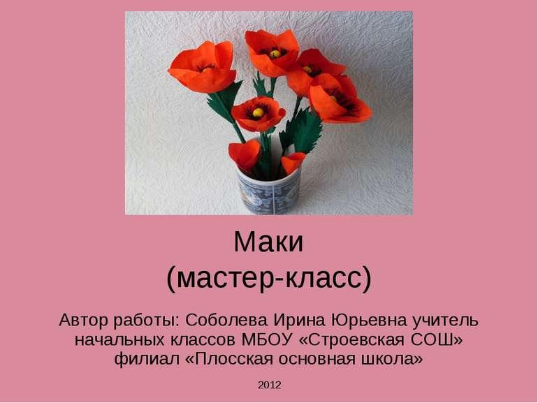 Маки (мастер-класс) Автор работы: Соболева Ирина Юрьевна учитель начальных кл...