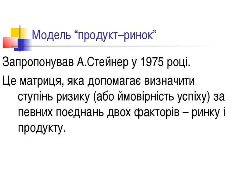 """Модель """"продукт–ринок"""" Запропонував А.Стейнер у 1975 році. Це матриця, яка до..."""