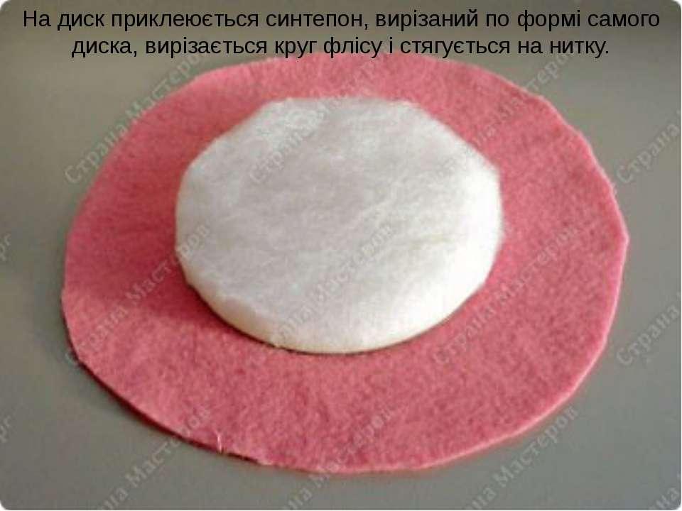 На диск приклеюється синтепон, вирізаний по формі самого диска, вирізається к...