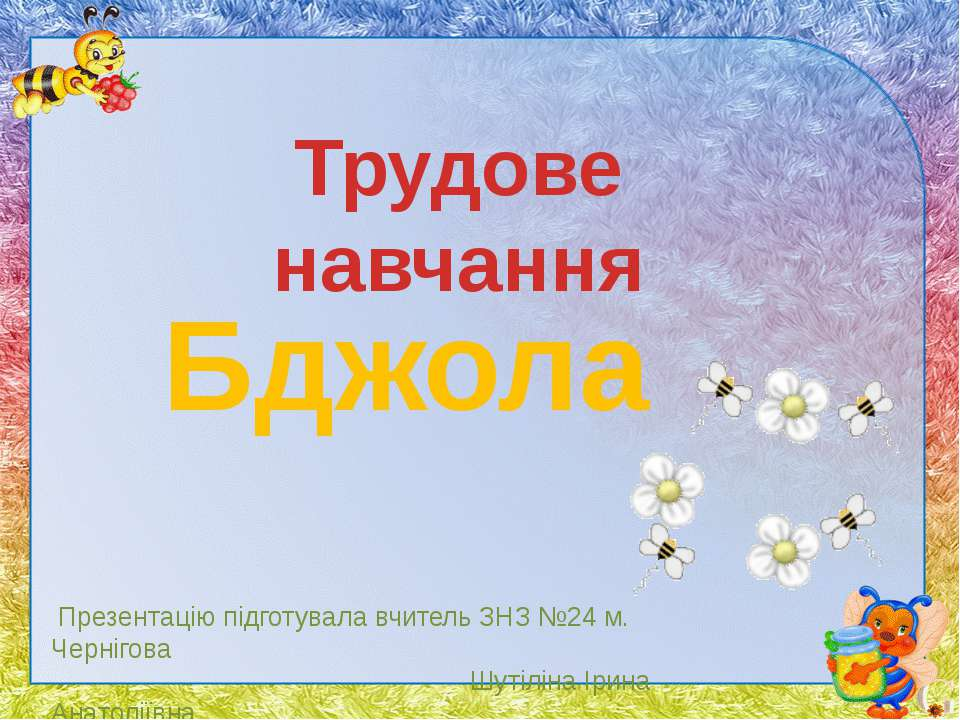 Трудове навчання Бджола Презентацію підготувала вчитель ЗНЗ №24 м. Чернігова ...
