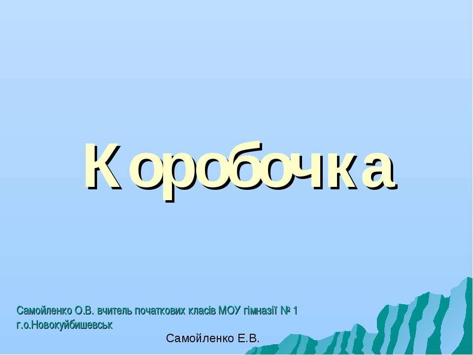 Коробочка Самойленко О.В. вчитель початкових класів МОУ гімназії № 1 г.о.Ново...