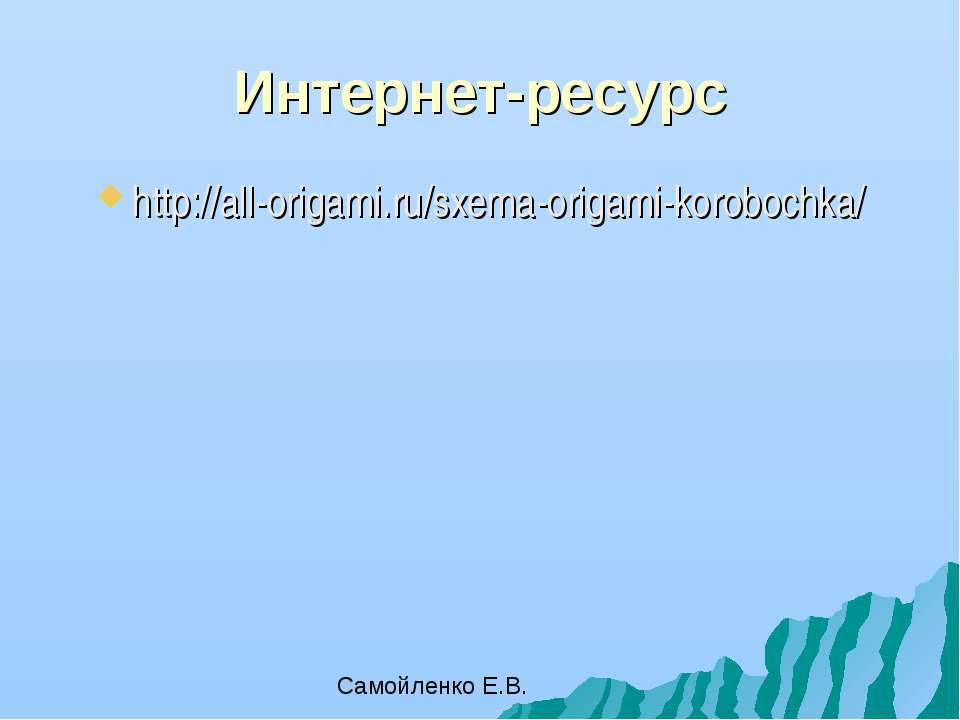 Интернет-ресурс http://all-origami.ru/sxema-origami-korobochka/ Самойленко Е.В.