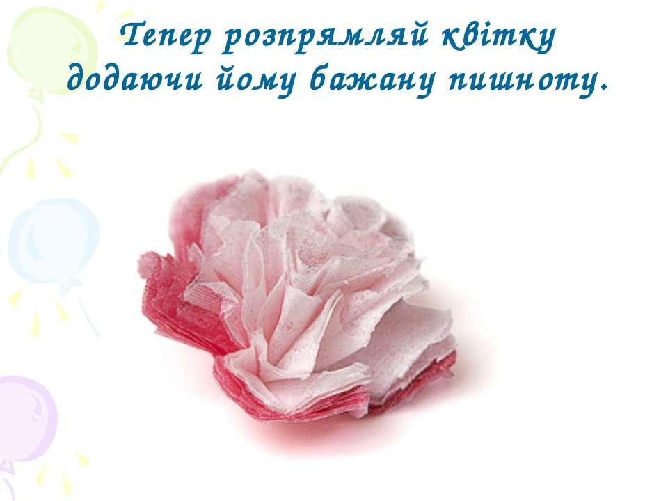 Тепер розпрямляй квітку додаючи йому бажану пишноту. ...
