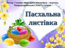 Пасхальна листівка Автор. Головач Маргарита Василівна – вчитель Придорожнянсь...