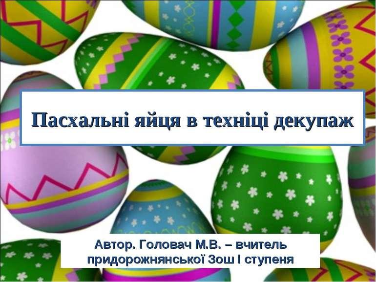 Пасхальні яйця в техніці декупаж Автор. Головач М.В. – вчитель придорожнянськ...