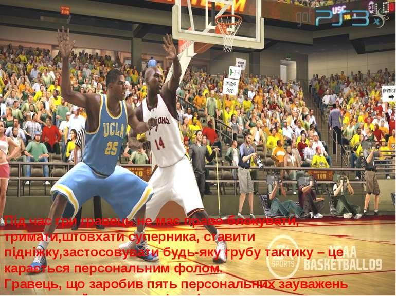 Під час гри гравець не має право блокувати, тримати,штовхати суперника, стави...