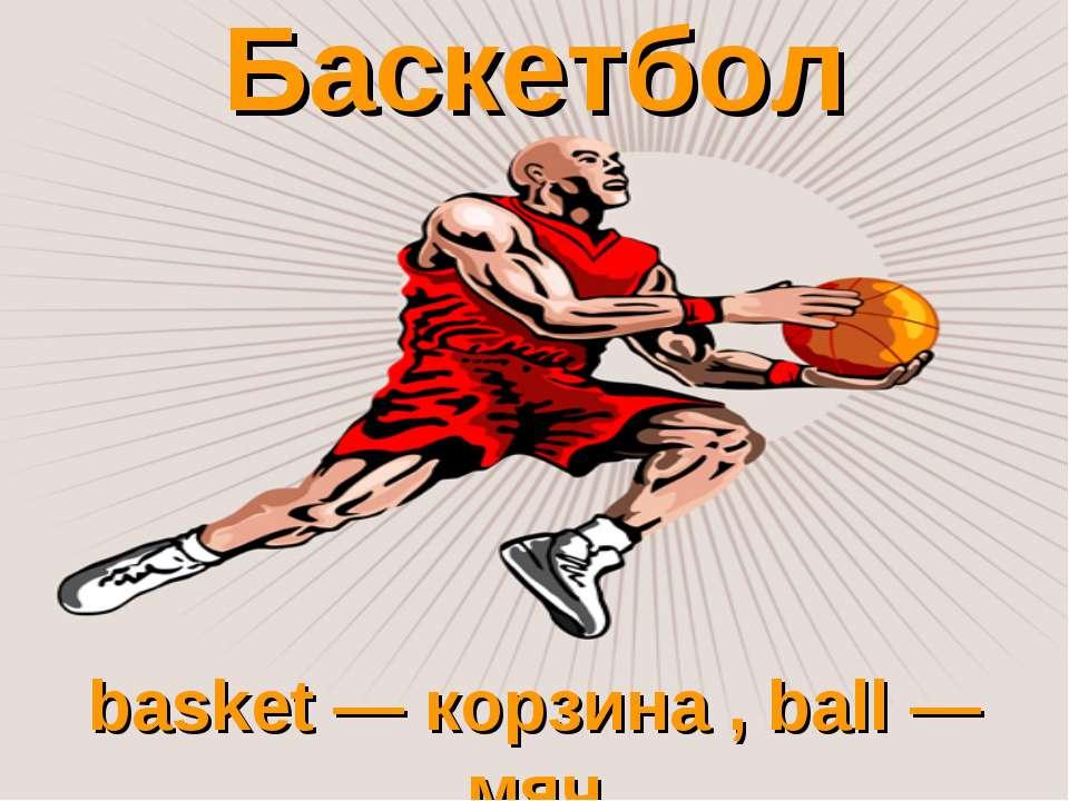 Баскетбол basket — корзина , ball — мяч