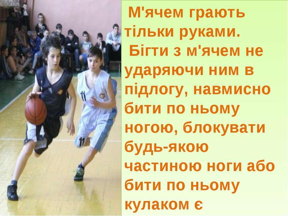 М'ячем грають тільки руками. Бігти з м'ячем не ударяючи ним в підлогу, навмис...