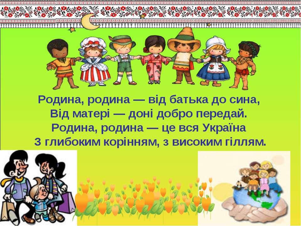 Родина, родина — від батька до сина, Від матері — доні добро передай. Родина,...
