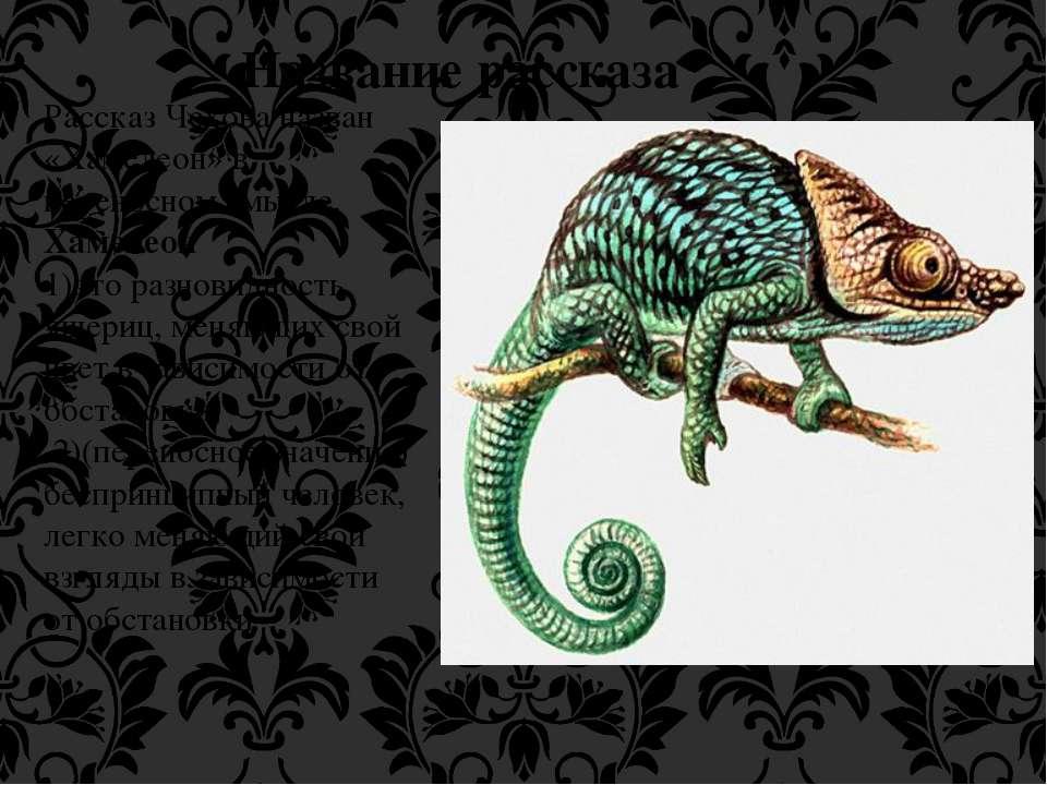 Название рассказа Рассказ Чехова назван «Хамелеон» в переносном смысле. Хамел...