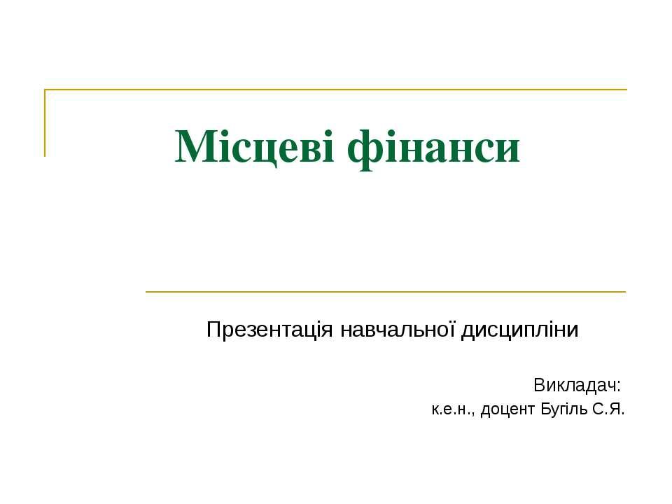 Місцеві фінанси Презентація навчальної дисципліни Викладач: к.е.н., доцент Бу...