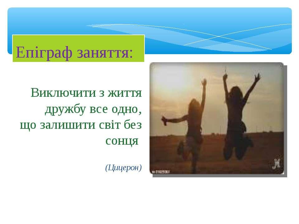 Виключити з життя дружбу все одно, що залишити світ без сонця (Цицерон) Епігр...