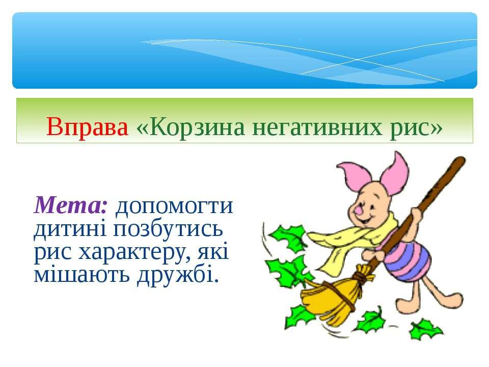 Мета:допомогти дитині позбутись рис характеру, які мішають дружбі. Вправа «К...