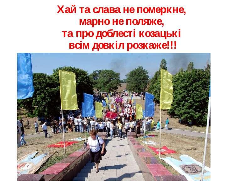 Хай та слава не померкне, марно не поляже, та про доблесті козацькі всім довк...