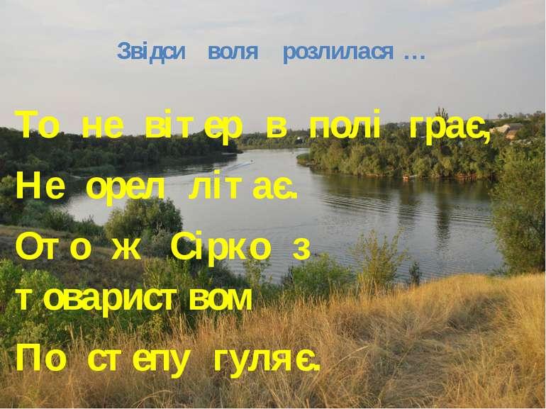 Звідси воля розлилася … То не вітер в полі грає, Не орел літає. Ото ж Сірко з...