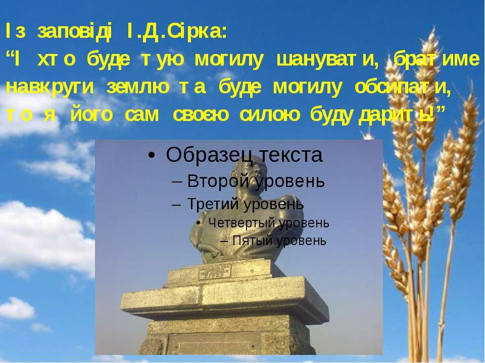 """Із заповіді І.Д.Сірка: """"І хто буде тую могилу шанувати, братиме навкруги земл..."""