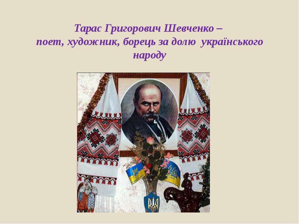 Тарас Григорович Шевченко – поет, художник, борець за долю українського народу