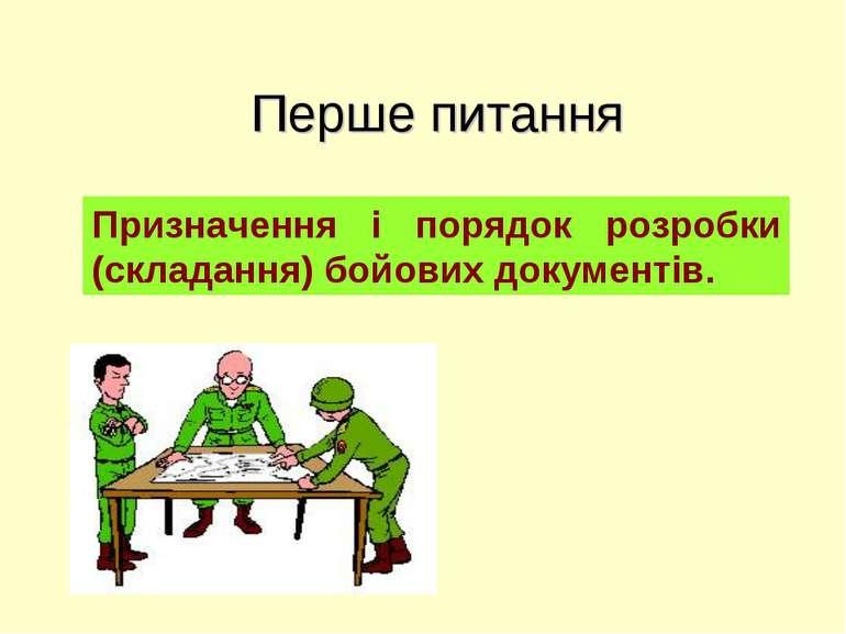Перше питання Призначення і порядок розробки (складання) бойових документів.