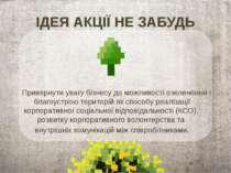 ІДЕЯ АКЦІЇ НЕ ЗАБУДЬ Привернути увагу бізнесу до можливості озеленення і благ...