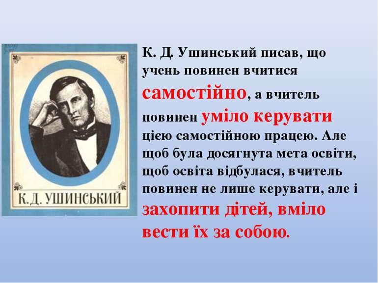 К. Д. Ушинський писав, що учень повинен вчитися самостійно, а вчитель повинен...