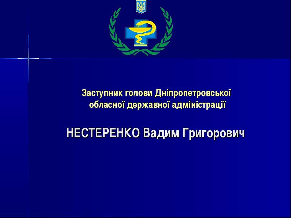 Заступник голови Дніпропетровської обласної державної адміністрації НЕСТЕРЕНК...
