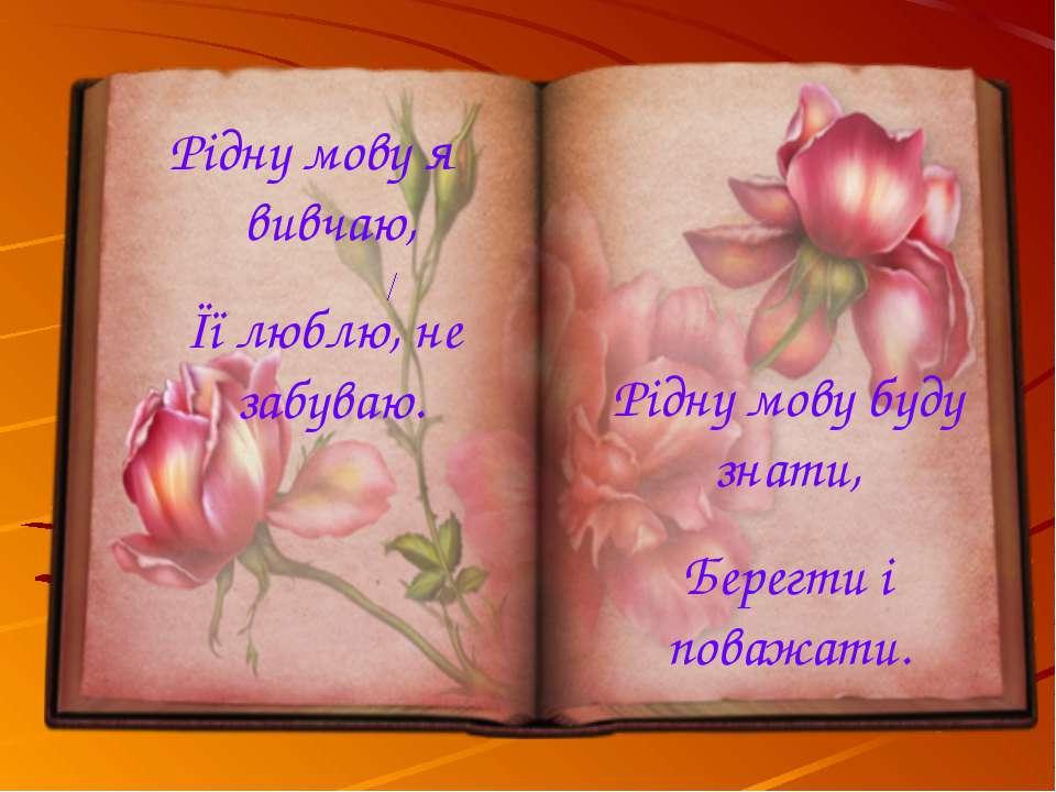 Рідну мову я вивчаю, Її люблю, не забуваю. Рідну мову буду знати, Берегти і п...