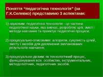 """Поняття """"педагогічна технологія"""" (за Г.К.Селевко) представимо 3 аспектами: 1)..."""