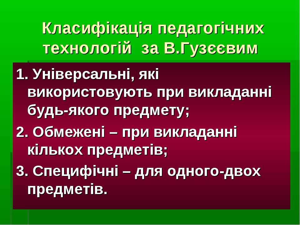 Класифікація педагогічних технологій за В.Гузєєвим 1. Універсальні, які викор...