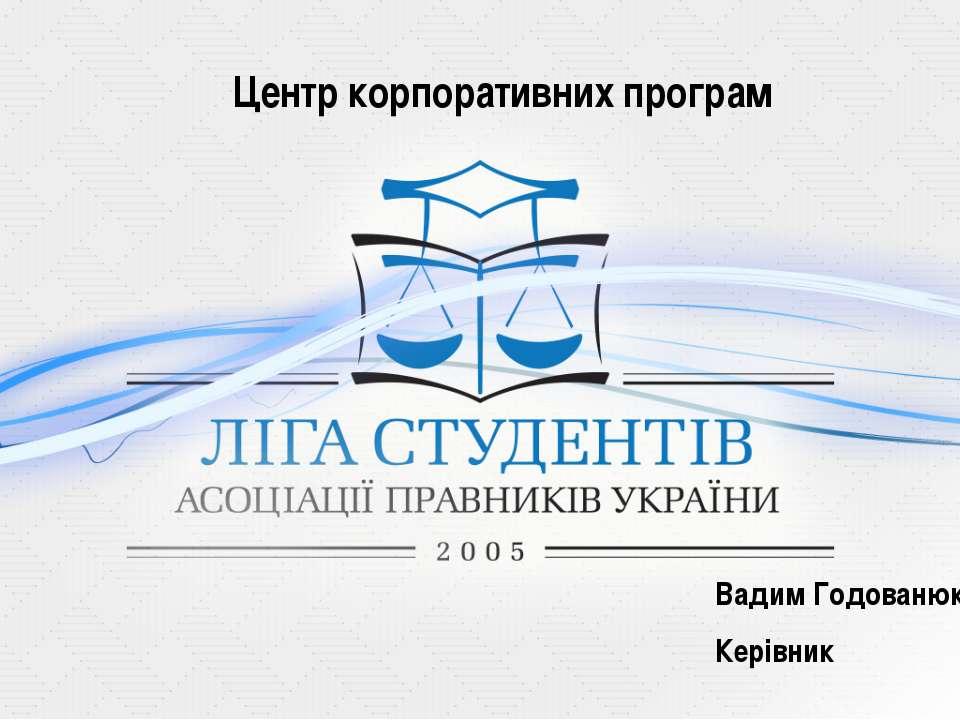 Центр корпоративних програм Вадим Годованюк Керівник