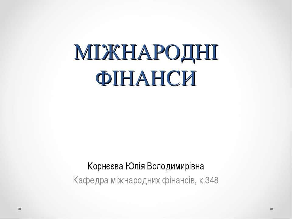 МІЖНАРОДНІ ФІНАНСИ Корнєєва Юлія Володимирівна Кафедра міжнародних фінансів, ...