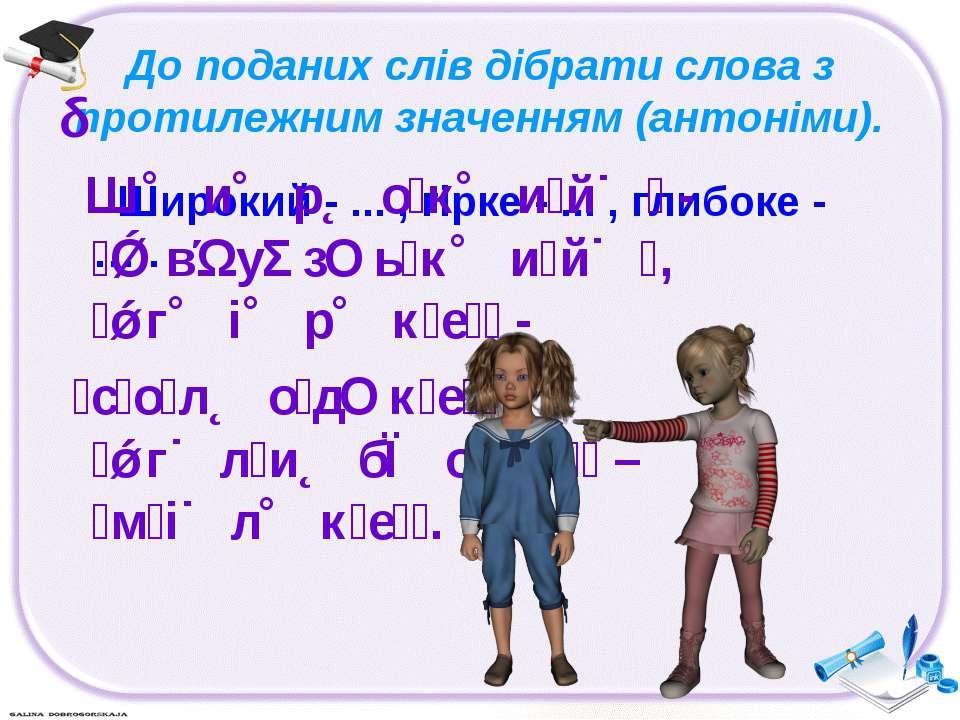 До поданих слів дібрати слова з протилежним значенням (антоніми). Широкий - ....