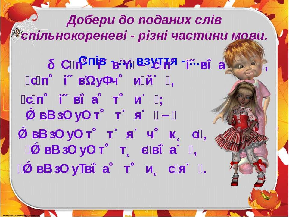 Добери до поданих слів спільнокореневі - різні частини мови. Спів - ..., взут...