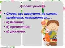 Доповни речення. Слова, що вказують на ознаки предмета, називаються... . а) і...