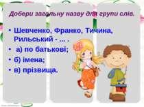 Добери загальну назву для групи слів. Шевченко, Франко, Тичина, Рильський - ....