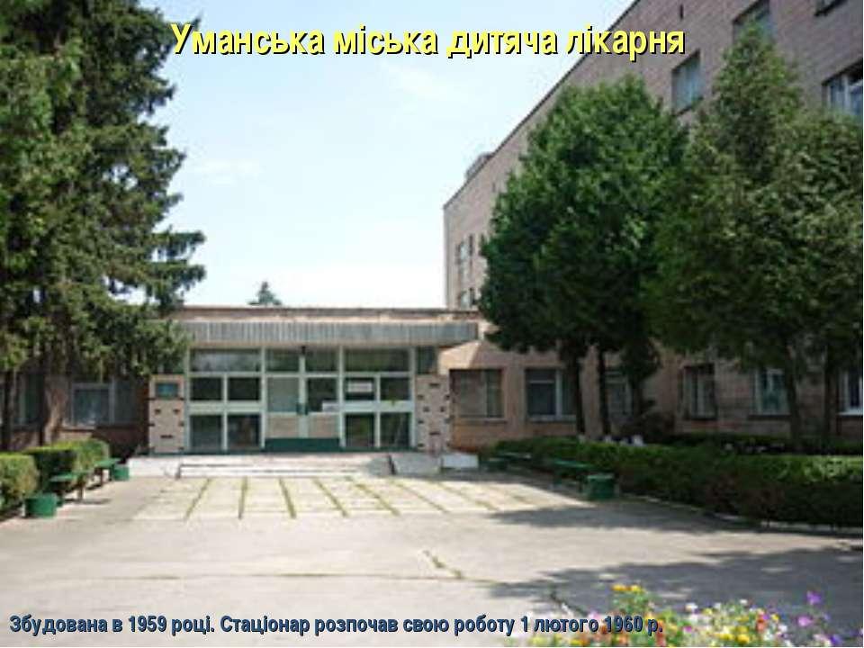 Уманська міська дитяча лікарня Збудована в 1959 році. Стаціонар розпочав свою...
