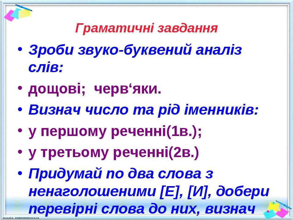 Граматичні завдання Зроби звуко-буквений аналіз слів: дощові; черв'яки. Визна...