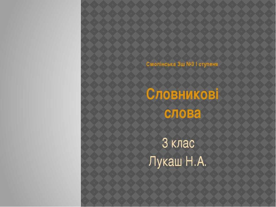Смолінська Зш №3 І ступеня Словникові слова 3 клас Лукаш Н.А.