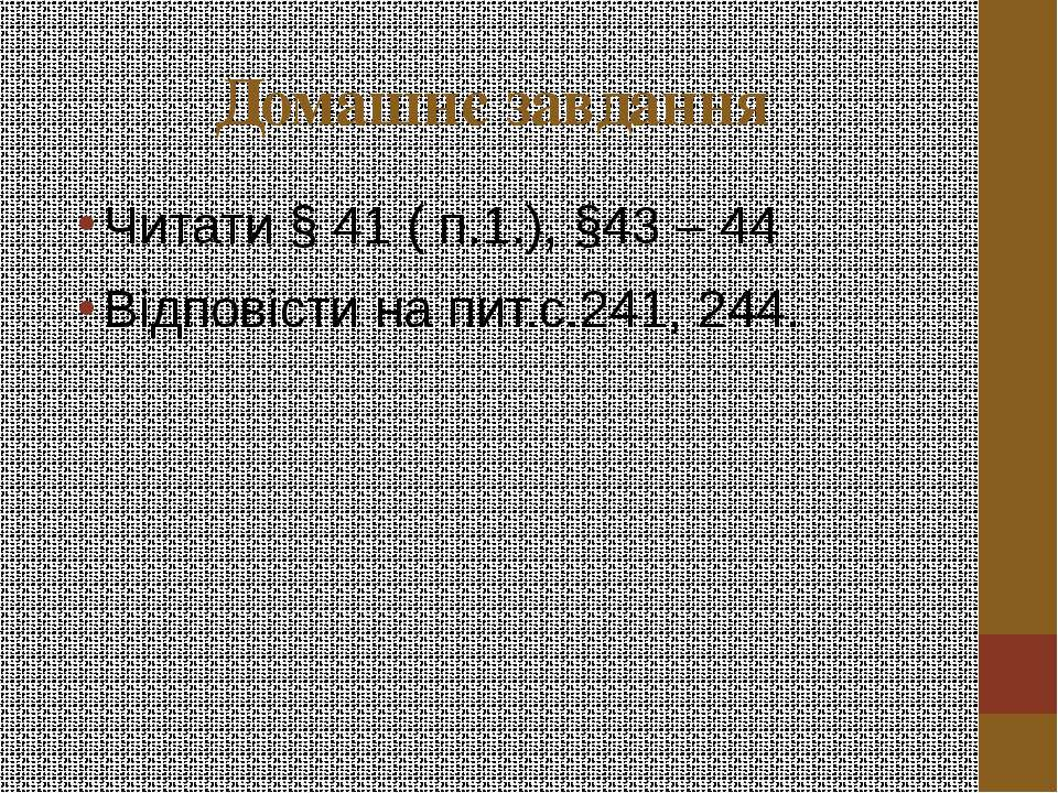 Домашнє завдання Читати § 41 ( п.1.), §43 – 44 Відповісти на пит.с.241, 244.