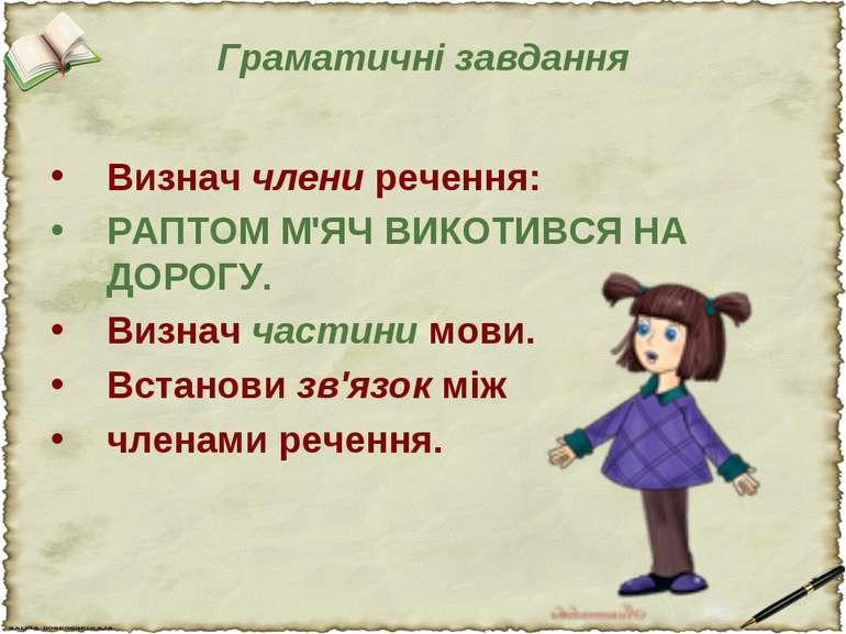 Граматичні завдання Визнач члени речення: РАПТОМ М'ЯЧ ВИКОТИВСЯ НА ДОРОГУ. Ви...
