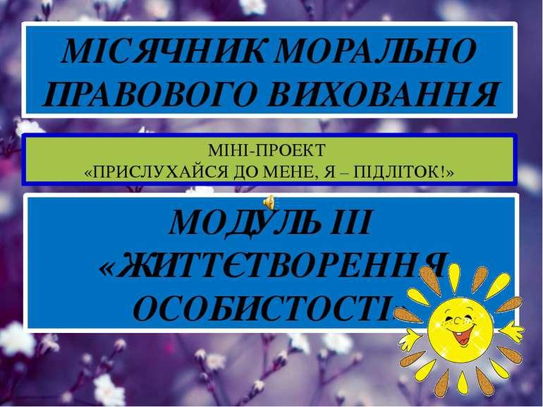 МІСЯЧНИК МОРАЛЬНО ПРАВОВОГО ВИХОВАННЯ МІНІ-ПРОЕКТ «ПРИСЛУХАЙСЯ ДО МЕНЕ, Я – П...