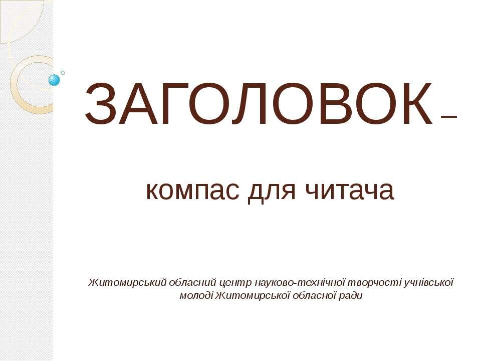 ЗАГОЛОВОК – компас для читача Житомирський обласний центр науково-технічної т...