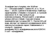 Вольфрам(англ.tungsten,нім.Wolfram n)—хімічний елемент. Символ W, ат.н...