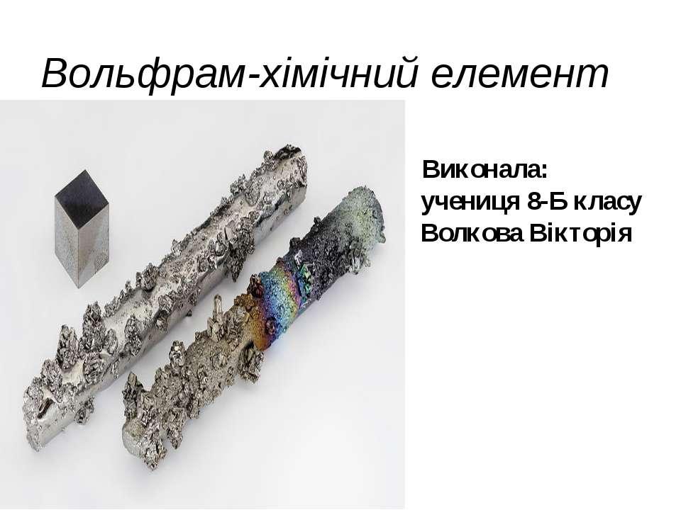 Вольфрам-хімічний елемент Виконала: учениця 8-Б класу Волкова Вікторія