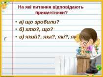 На які питання відповідають прикметники? а) що зробили? б) хто?, що? в) який?...