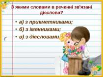 З якими словами в реченні зв'язані дієслова? а) з прикметниками; б) з іменник...