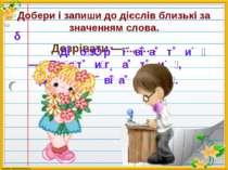 Добери і запиши до дієслів близькі за значенням слова. Дозрівати —..., … . Д ...