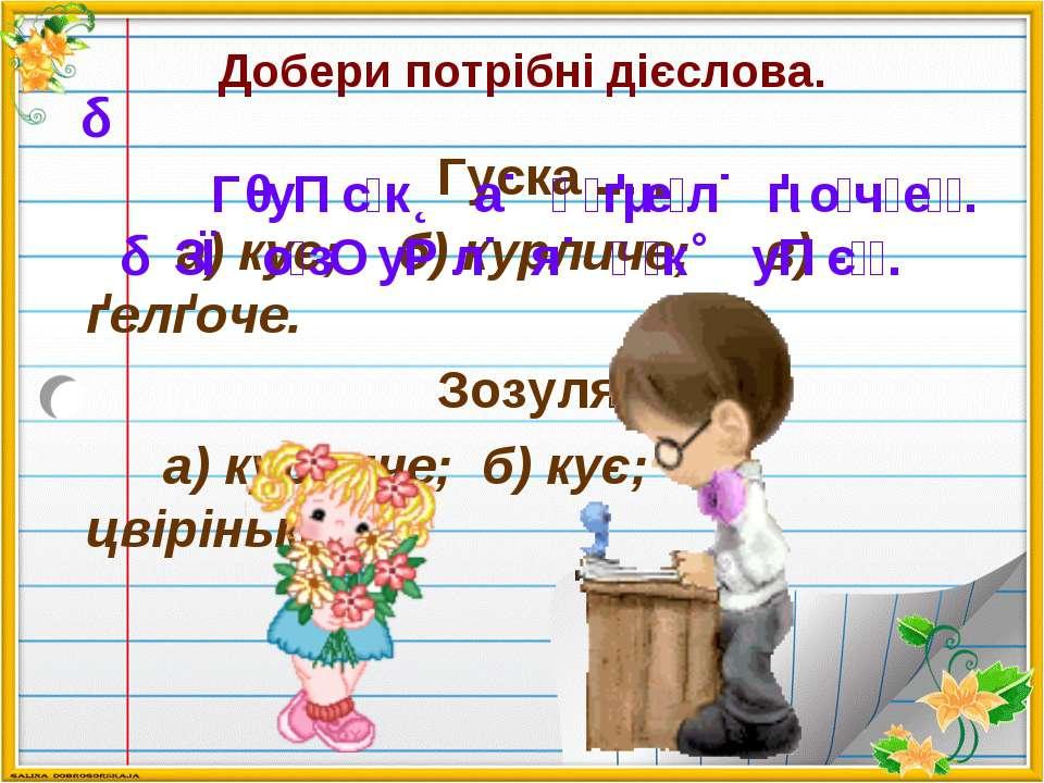 Добери потрібні дієслова. Гуска ... . а) кує; б) курличе; в) ґелґоче. Зозуля ...